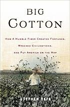 Big cotton : how a humble fiber created fortunes, wrecked civilizations, and put America on the map