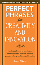 Perfect Phrases for Creativity and Innovation : Hundreds of Ready-to-Use Phrases for Break-Through Thinking, Problem Solving, and Inspiring Team Collaboration.