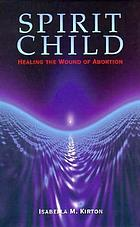 Spirit child : healing the wound of abortion