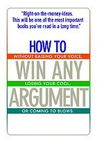 How to win any argument : without raising your voice, losing your cool, or coming to blows