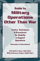 Guide to military operations other than war : tactics, techniques, and procedures for stability and support operations : domestic and international