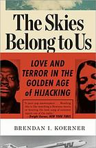 The skies belong to us : love and terror in the golden age of hijacking