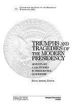 Triumphs and tragedies of the modern presidency : seventy-six case studies in presidential leadership