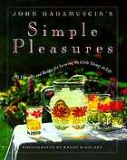 John Hadamuscin's simple pleasures : 101 thoughts and recipes for savoring the little things in life