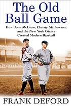 The old ball game : how John McGraw, Christy Mathewson, and the New York Giants created modern baseball