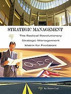 Strategic management : the radical revolutionary strategic management matrix for predators.