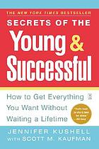 Secrets of the young & successful : how to get everything you want without waiting a lifetime