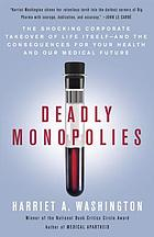 Deadly monopolies : the shocking corporate takeover of life itself, and the consequences for your health and our medical future