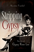 Stripping Gypsy : the life of Gypsy Rose Lee