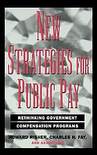 New strategies for public pay : rethinking government compensation programs