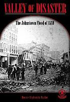 Valley of disaster : the Johnstown Flood of 1889