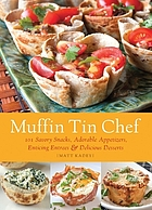 Muffin tin chef : 101 savory snacks, adorable appetizers, enticing entrees & delicious desserts