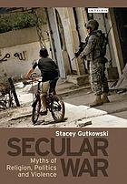 Secular war : myths of religion, politics and violence