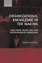 Organizational knowledge in the making : how firms create, use, and institutionalize knowledge