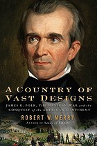 A country of vast designs : James K. Polk, the Mexican War, and the conquest of the American continent