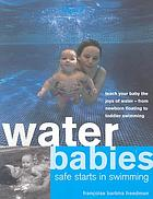 Water babies : safe starts in swimming ; teach your baby the joys of water - from newborn floating to toddler swimming