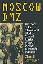 Moscow DMZ : the story of the international effort to convert Russian weapons science to peaceful purposes