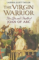 The virgin warrior : the life and death of Joan of Arc