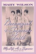 Dreamgirl ; & Supreme faith : my life as a Supreme