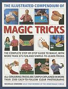 The illustrated compendium of magic tricks : the complete step-by-step guide to magic, with more than 375 fun and simple-to-learn tricks