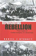 Representing rebellion : visual aspects of counter-insurgency in colonial India