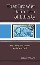 That broader definition of liberty : the theory and practice of the New Deal