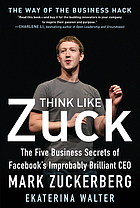 Think like Zuck : the five business secrets of Facebook's improbably brilliant CEO Mark Zuckerberg