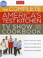 The complete America's test kitchen TV show cookbook: [every recipe from the hit TV show with product ratings and a look behind the scenes, 2001-2012].