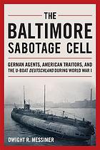The Baltimore Sabotage Cell : German agents, American traitors, and the U-boat Deutschland during World War I