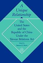 A Unique relationship : the United States and the Republic of China under the Taiwan Relations Act