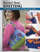 Beyond basic knitting : techniques and projects to expand your skills