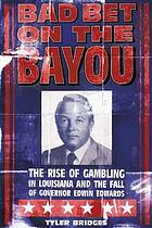 Bad bet on the bayou : the rise of gambling in Louisiana and the fall of Governor Edwin Edwards