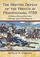 The British defeat of the French in Pennsylvania, 1758 : a military history of the Forbes campaign against Fort Duquesne