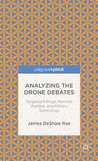 Analyzing the drone debates : targeted killings, remote warfare, and military technology