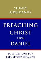 Preaching Christ from Daniel : foundations for expository sermons