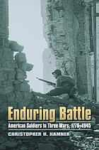 Enduring battle : American soldiers in three wars, 1776-1945
