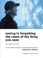 Seeing is forgetting the name of the thing one sees : over thirty years of conversations with Robert Irwin