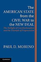 The American state from the Civil War to the New Deal : the twilight of constitutionalism and the triumph of progressivism