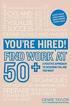You're hired! Find work at 50+ : a positive approach to securing the job you want