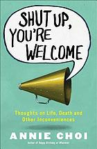 Shut up, you're welcome : thoughts on life, death, and other inconveniences