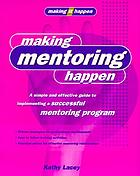 Making mentoring happen : a simple and effective guide to implementing a successful mentoring program