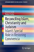 Reconciling Islam, Christianity and Judaism : Islam's special role in restoring Convivencia