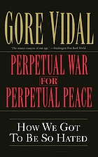 Perpetual war for perpetual peace : how we got to be so hated