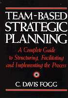 Team-based strategic planning : a complete guide to structuring, facilitating, and implementing the process