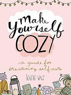 Make yourself cozy : a guide for practicing self -care
