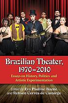 Brazilian theater, 1970-2010 : essays on history, politics and artistic experimentation