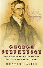George Stephenson : the remarkable life of the founder of the railways