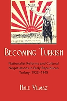 Becoming Turkish : nationalist reforms and cultural negotiations in early republican Turkey, 1923-1945