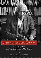 Urbane revolutionary : C.L.R. James and the struggle for a new society