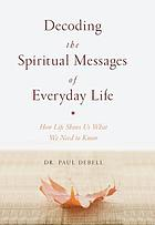 Decoding the spiritual messages of everyday life : how life shows us what we need to know